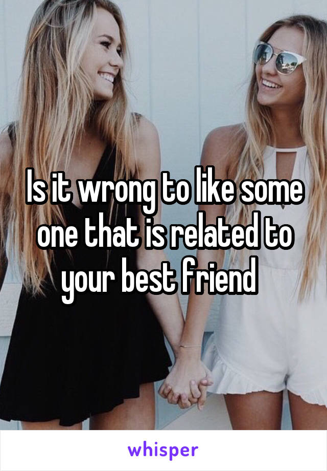 Is it wrong to like some one that is related to your best friend
