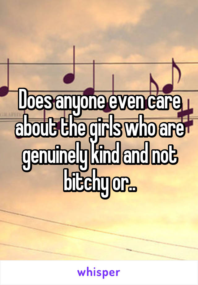 Does anyone even care about the girls who are genuinely kind and not bitchy or..