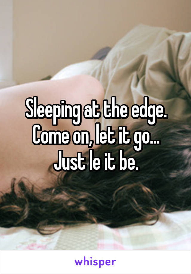 Sleeping at the edge. Come on, let it go... Just le it be.