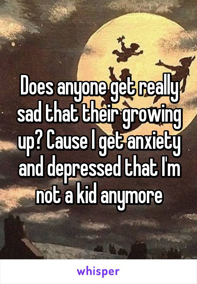 Does anyone get really sad that their growing up? Cause I get anxiety and depressed that I'm not a kid anymore