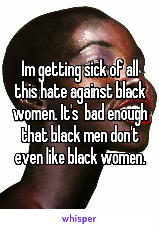 Im getting sick of all this hate against black women. It's  bad enough that black men don't even like black women.
