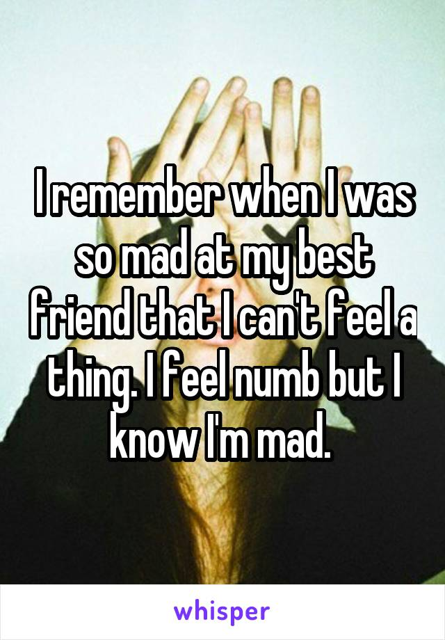 I remember when I was so mad at my best friend that I can't feel a thing. I feel numb but I know I'm mad.