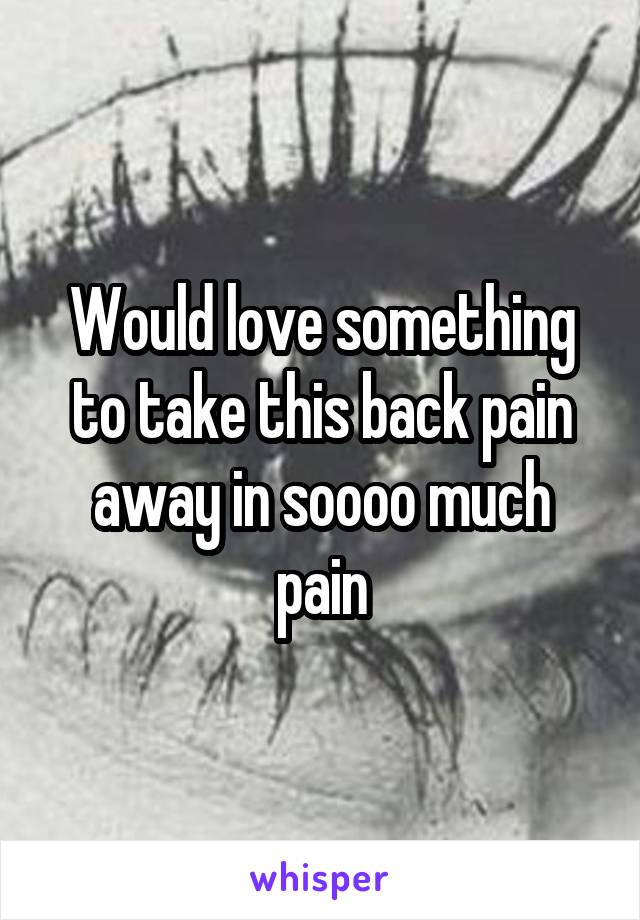 Would love something to take this back pain away in soooo much pain