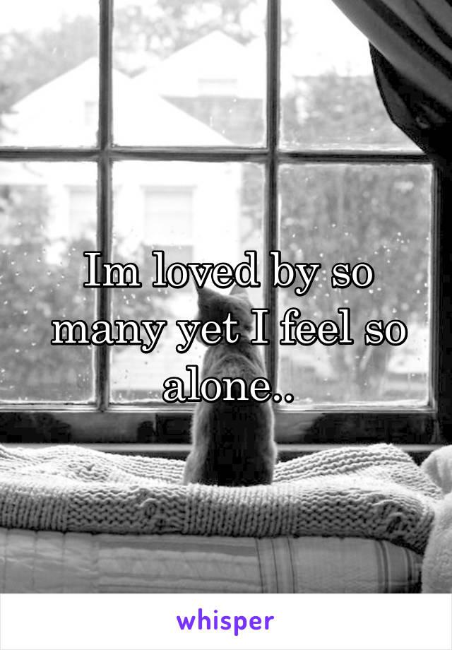 Im loved by so many yet I feel so alone..