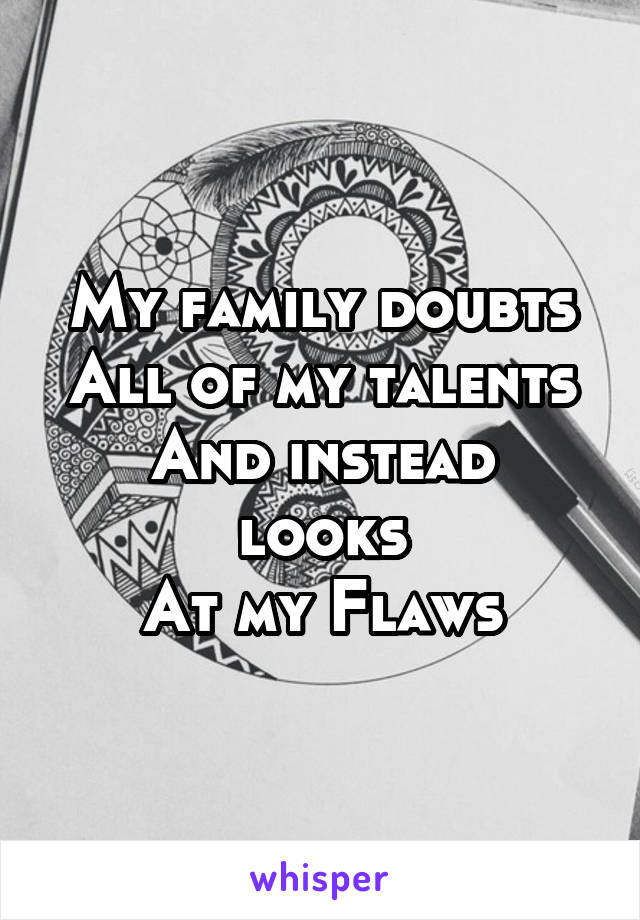 My family doubts All of my talents And instead looks At my Flaws