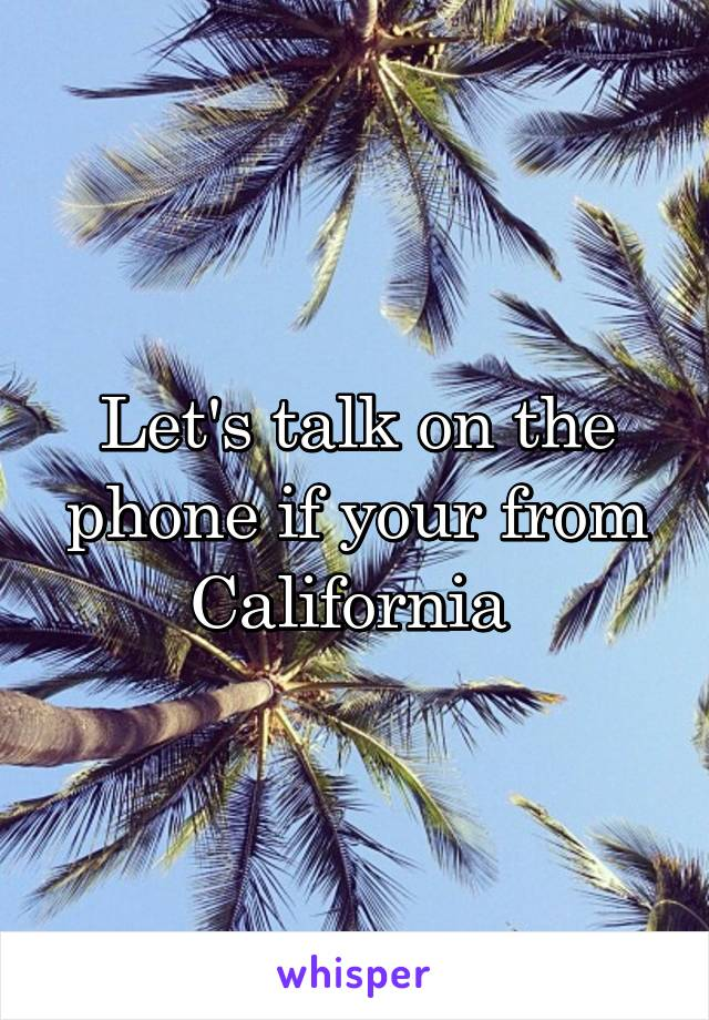 Let's talk on the phone if your from California