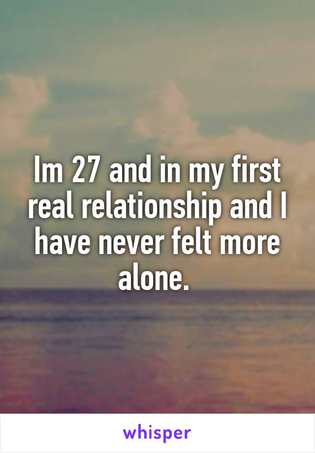 Im 27 and in my first real relationship and I have never felt more alone.