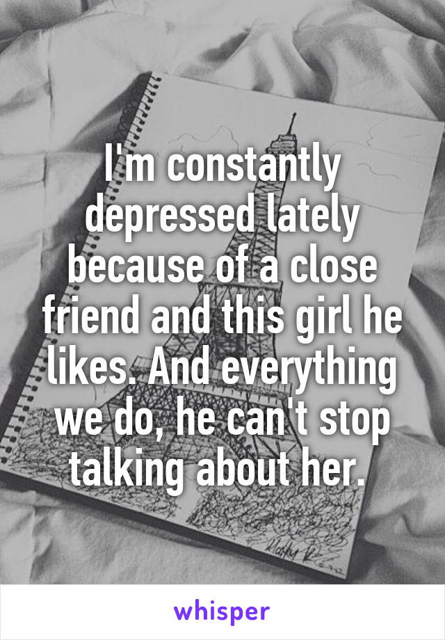 I'm constantly depressed lately because of a close friend and this girl he likes. And everything we do, he can't stop talking about her.
