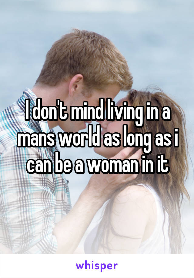 I don't mind living in a mans world as long as i can be a woman in it