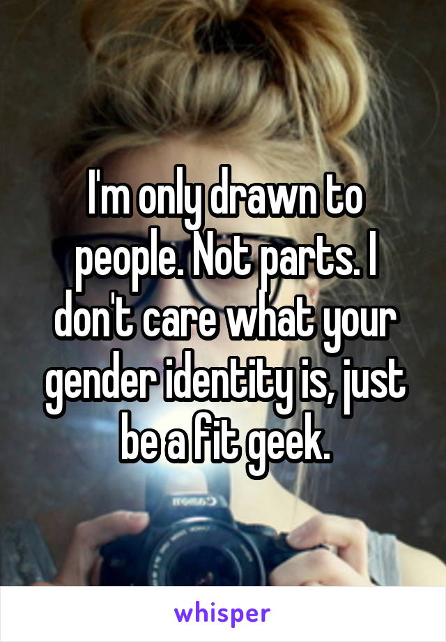 I'm only drawn to people. Not parts. I don't care what your gender identity is, just be a fit geek.