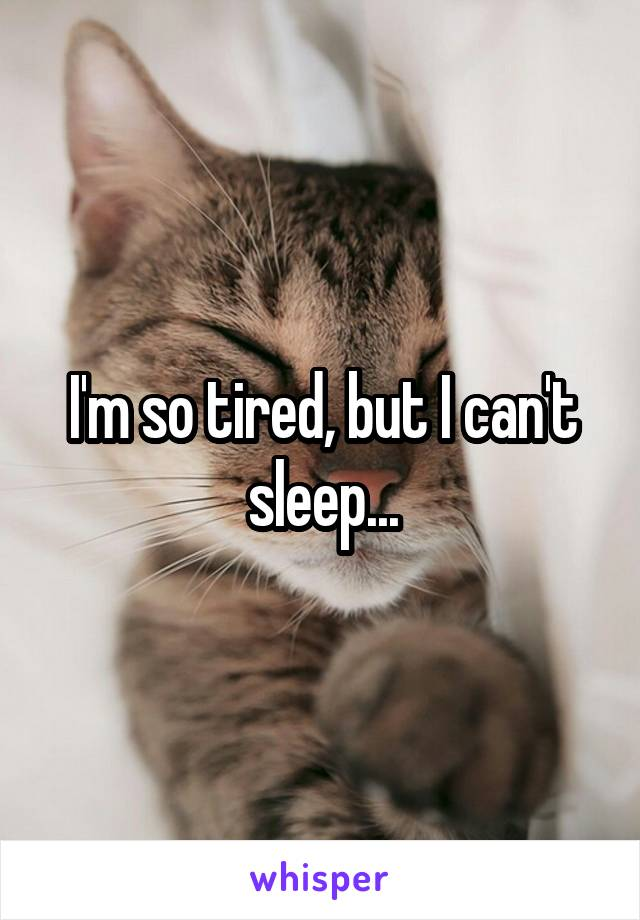 I'm so tired, but I can't sleep...