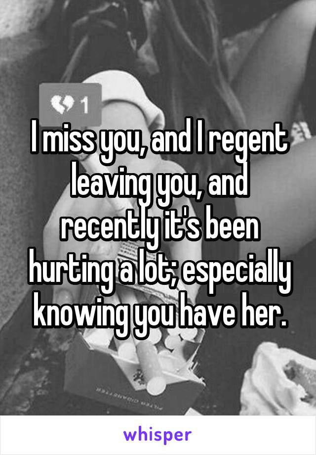 I miss you, and I regent leaving you, and recently it's been hurting a lot; especially knowing you have her.