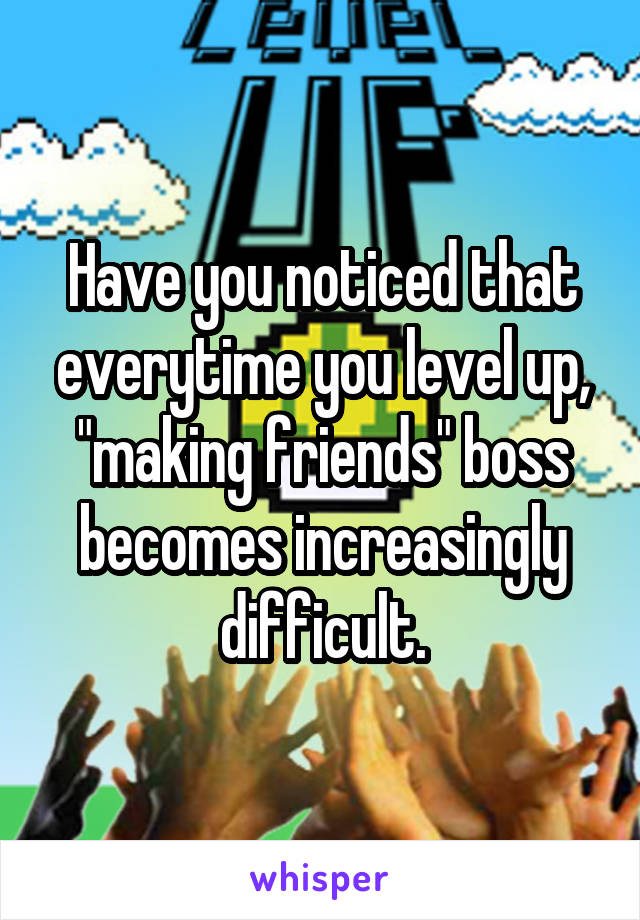"Have you noticed that everytime you level up, ""making friends"" boss becomes increasingly difficult."