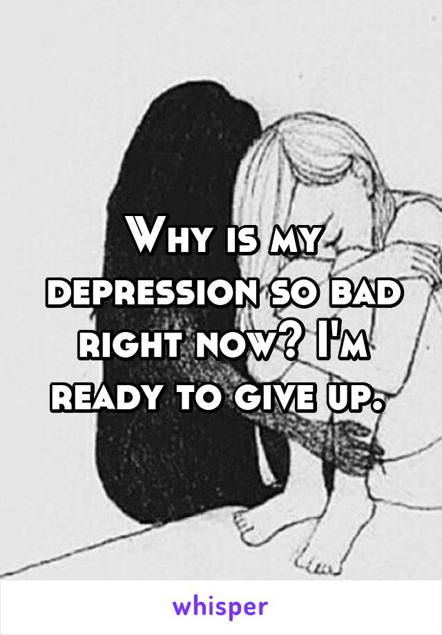 Why is my depression so bad right now? I'm ready to give up.