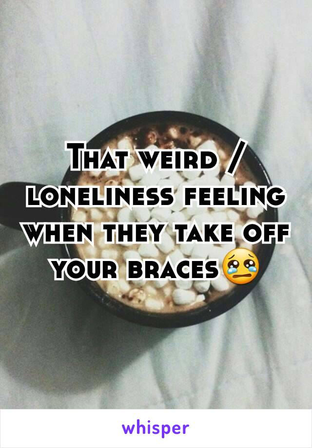 That weird /loneliness feeling when they take off your braces😢