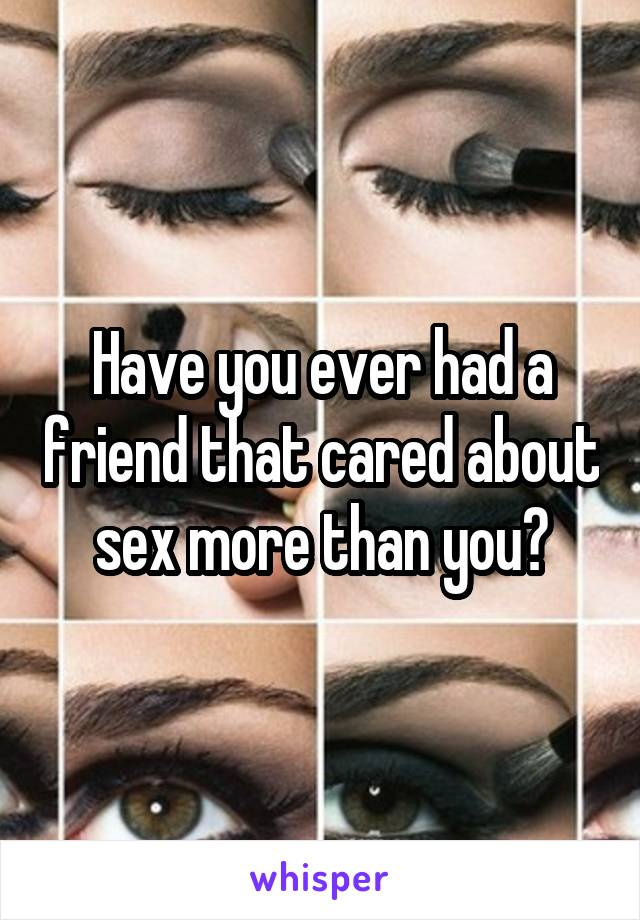 Have you ever had a friend that cared about sex more than you?