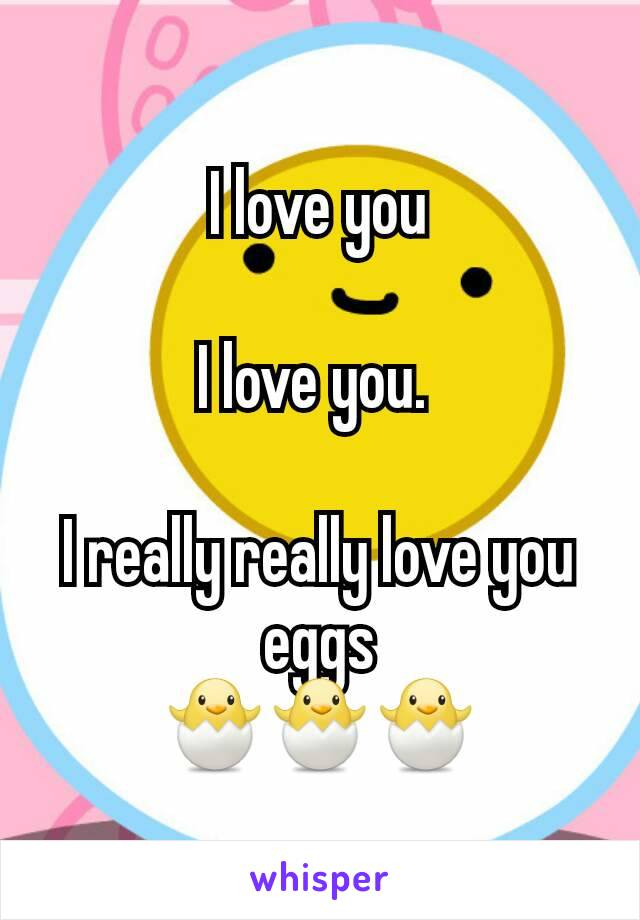 I love you  I love you.   I really really love you eggs 🐣🐣🐣