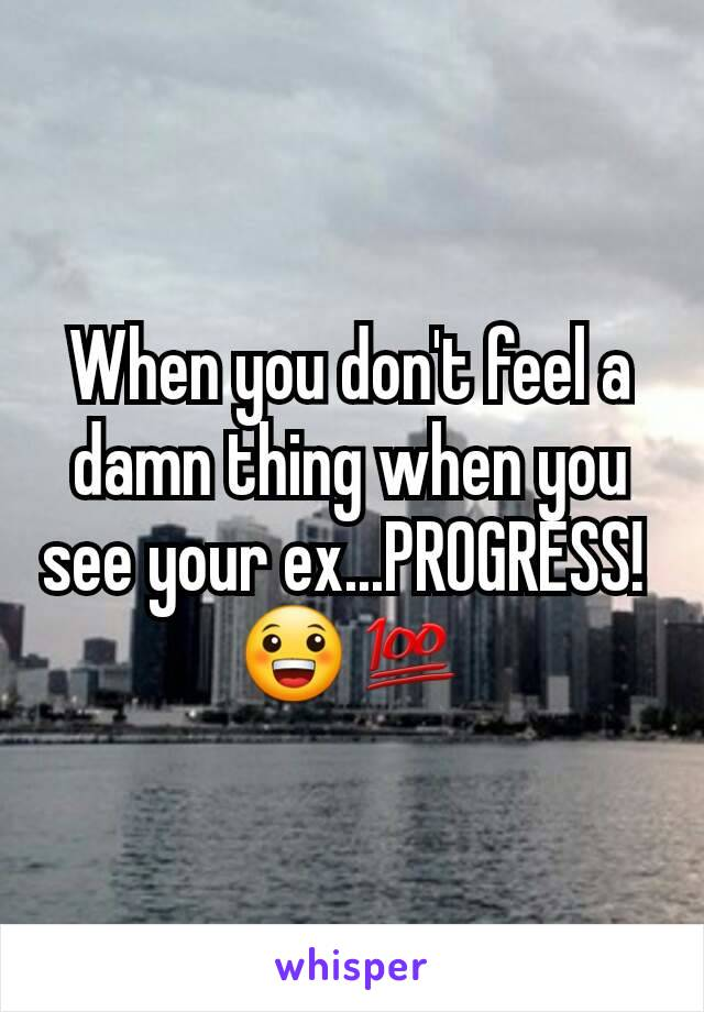 When you don't feel a damn thing when you see your ex...PROGRESS!  😀💯
