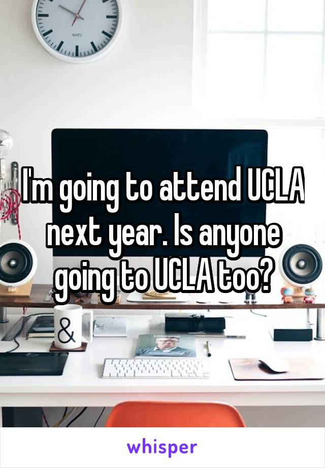I'm going to attend UCLA next year. Is anyone going to UCLA too?