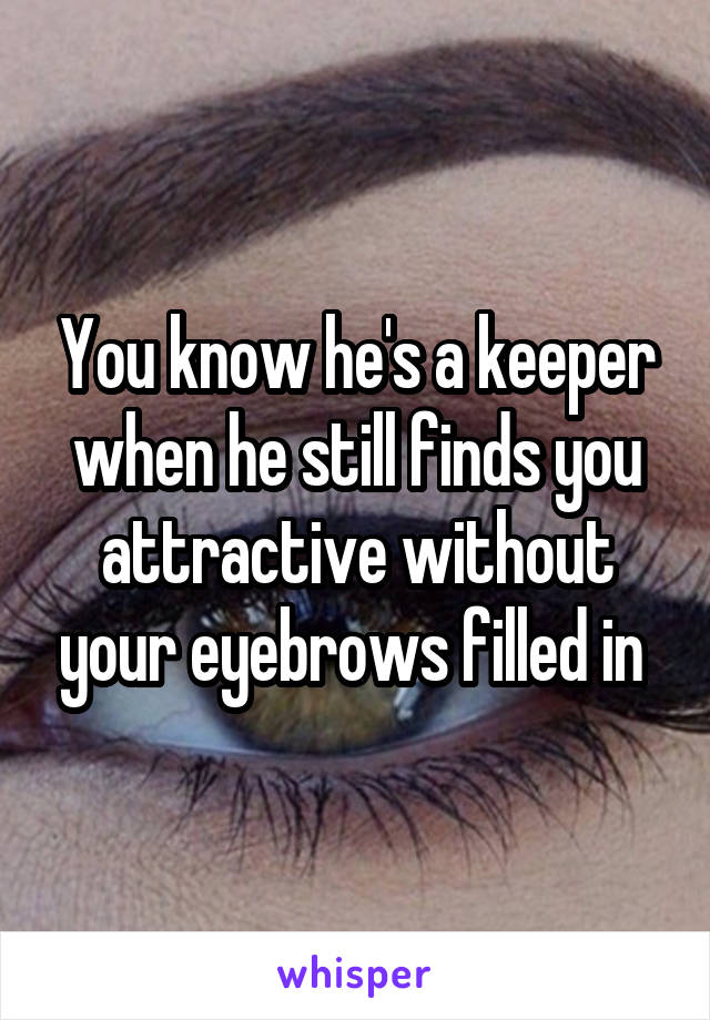 You know he's a keeper when he still finds you attractive without your eyebrows filled in