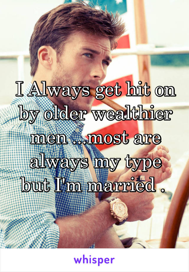 I Always get hit on by older wealthier men ...most are always my type but I'm married .