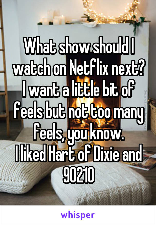What show should I watch on Netflix next? I want a little bit of feels but not too many feels, you know. I liked Hart of Dixie and 90210