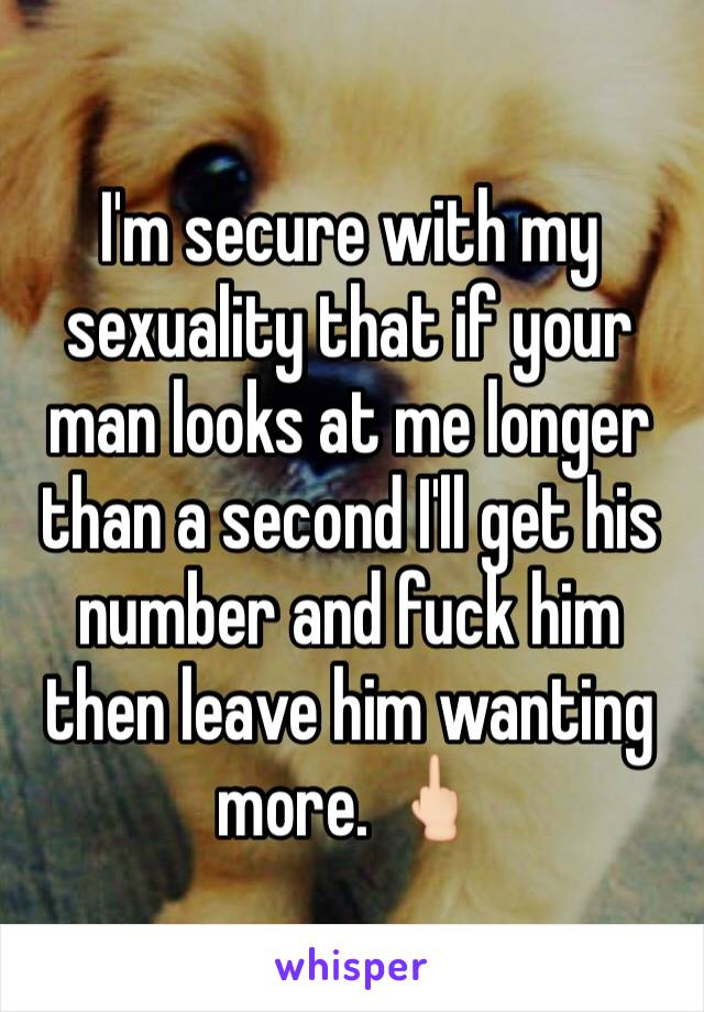 I'm secure with my sexuality that if your man looks at me longer than a second I'll get his number and fuck him then leave him wanting more. 🖕🏻