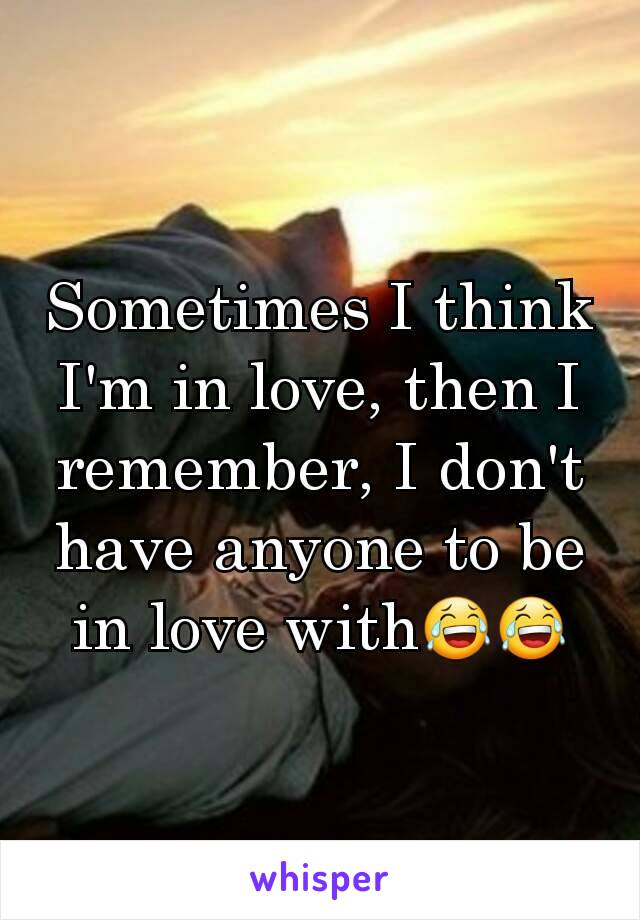 Sometimes I think I'm in love, then I remember, I don't have anyone to be in love with😂😂