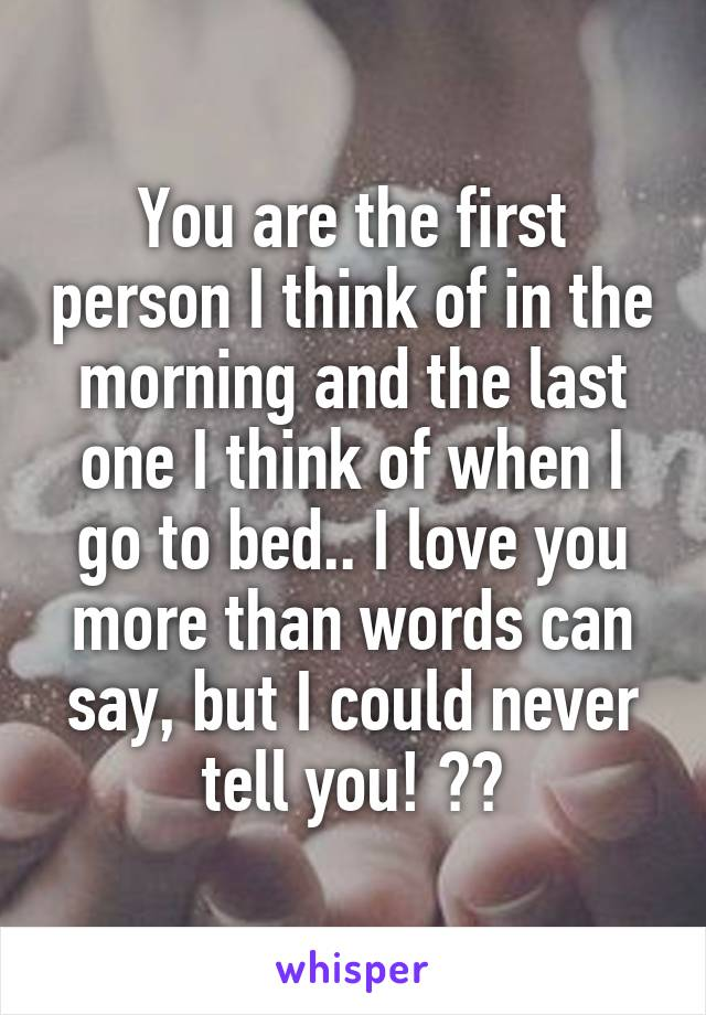You are the first person I think of in the morning and the last one I think of when I go to bed.. I love you more than words can say, but I could never tell you! ❤️