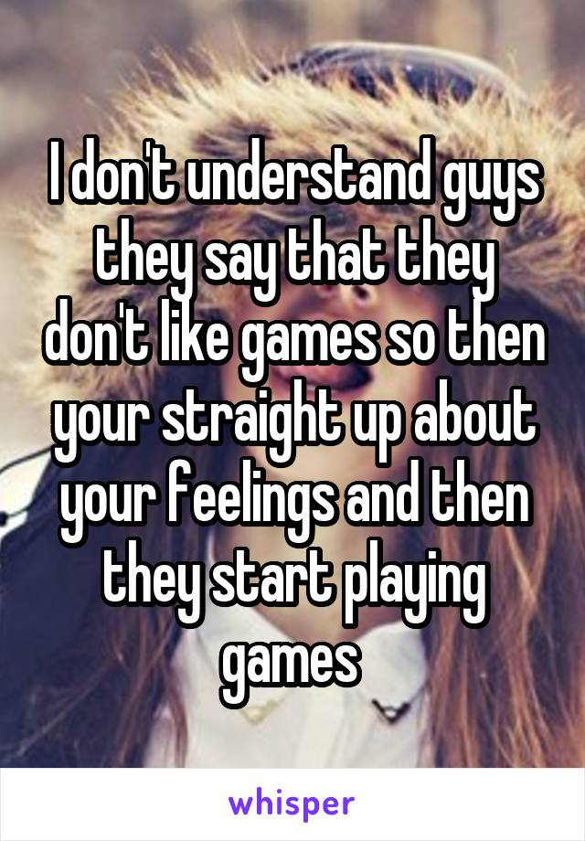 I don't understand guys they say that they don't like games so then your straight up about your feelings and then they start playing games