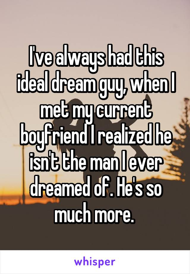 I've always had this ideal dream guy, when I met my current boyfriend I realized he isn't the man I ever dreamed of. He's so much more.