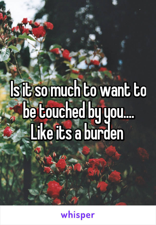 Is it so much to want to be touched by you.... Like its a burden