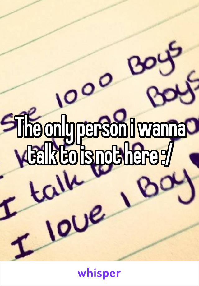 The only person i wanna talk to is not here :/