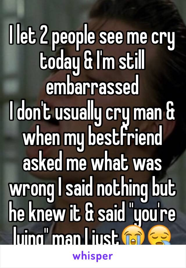 """I let 2 people see me cry today & I'm still embarrassed  I don't usually cry man & when my bestfriend asked me what was wrong I said nothing but he knew it & said """"you're lying"""" man I just😭😪"""