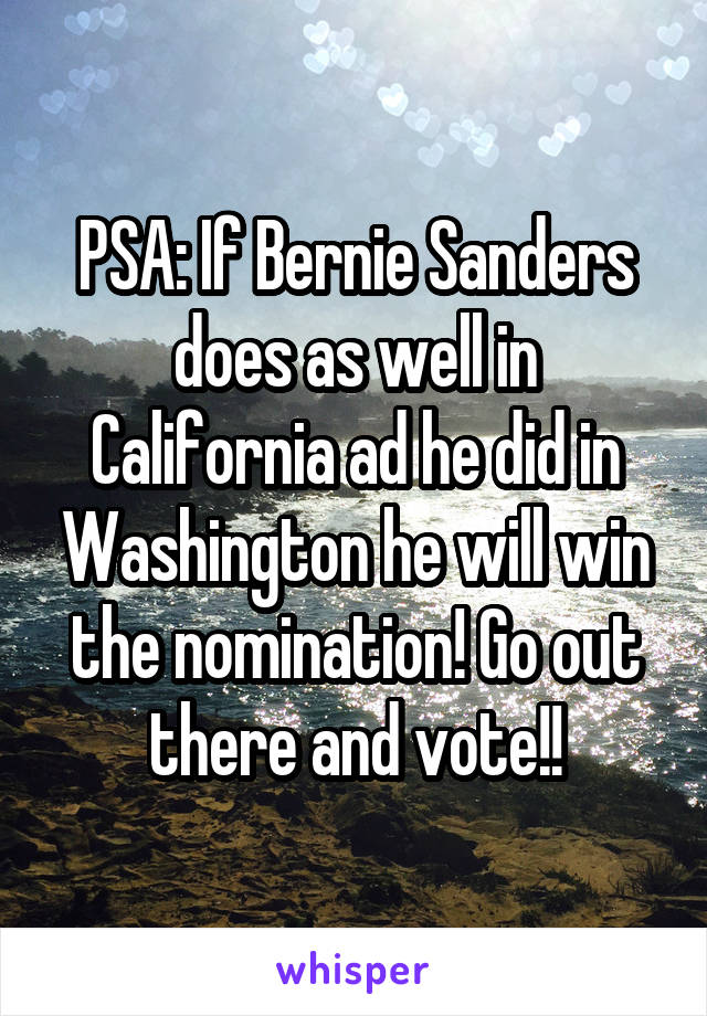 PSA: If Bernie Sanders does as well in California ad he did in Washington he will win the nomination! Go out there and vote!!