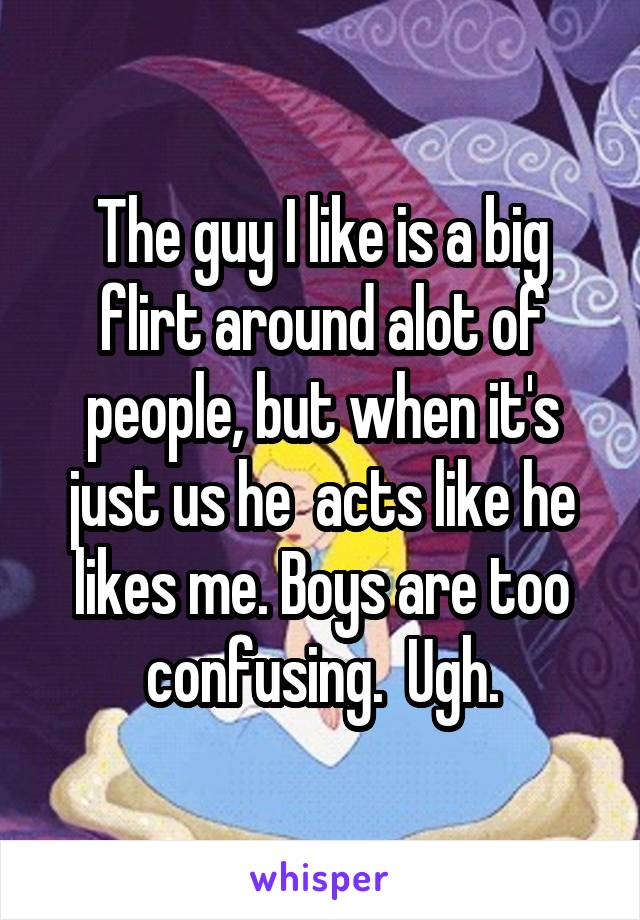 The guy I like is a big flirt around alot of people, but when it's just us he  acts like he likes me. Boys are too confusing.  Ugh.