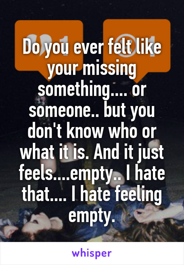 Do you ever felt like your missing something.... or someone.. but you don't know who or what it is. And it just feels....empty.. I hate that.... I hate feeling empty.