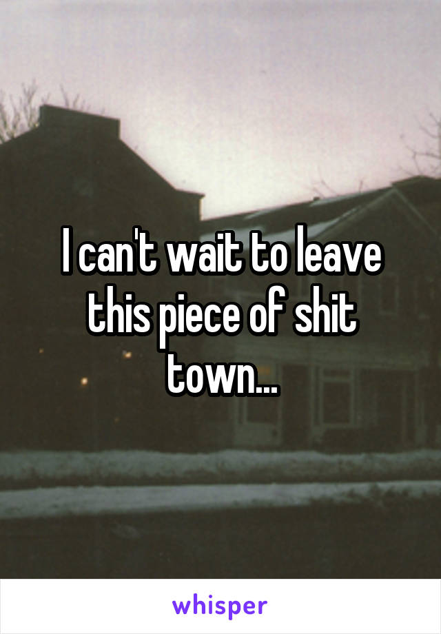 I can't wait to leave this piece of shit town...
