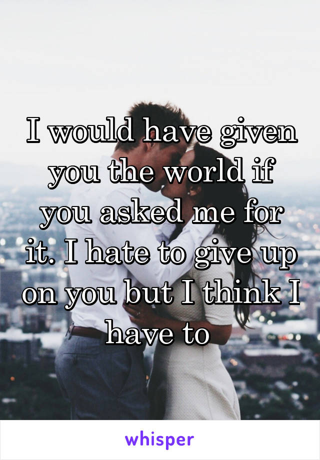 I would have given you the world if you asked me for it. I hate to give up on you but I think I have to
