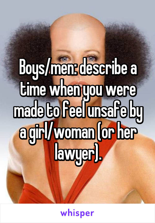 Boys/men: describe a time when you were made to feel unsafe by a girl/woman (or her lawyer).