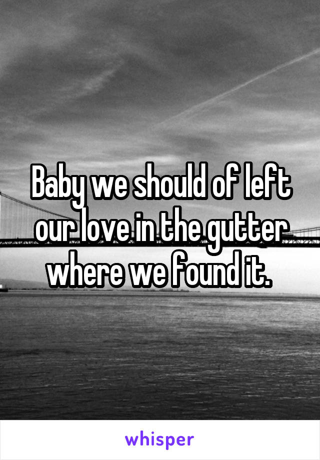 Baby we should of left our love in the gutter where we found it.