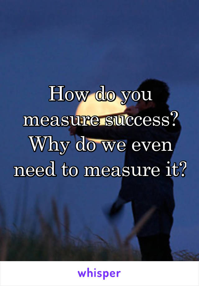 How do you measure success? Why do we even need to measure it?