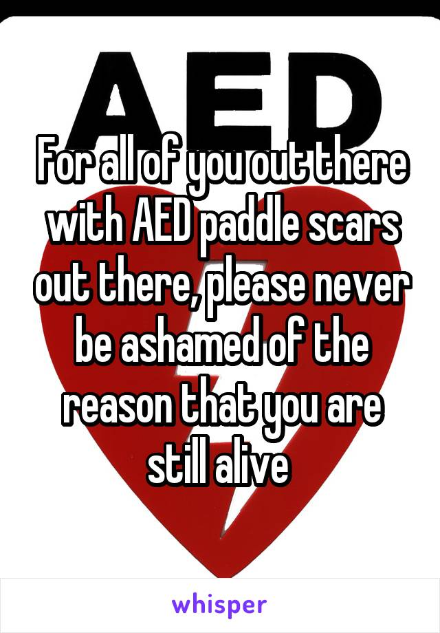 For all of you out there with AED paddle scars out there, please never be ashamed of the reason that you are still alive