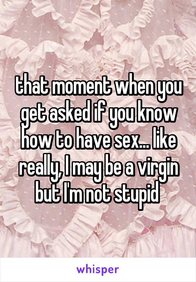 that moment when you get asked if you know how to have sex... like really, I may be a virgin but I'm not stupid