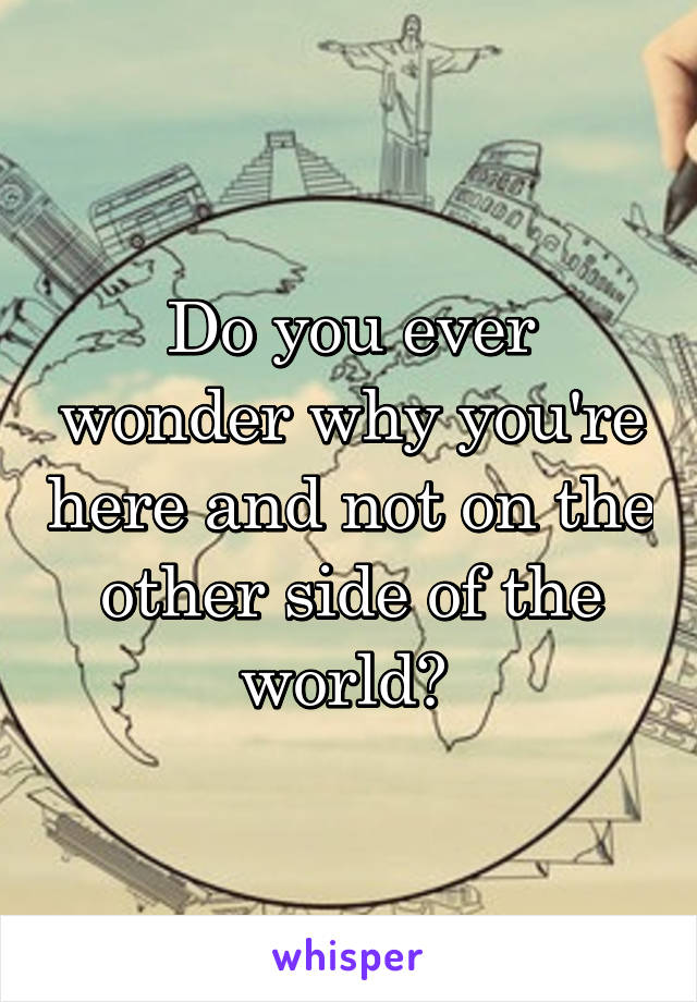Do you ever wonder why you're here and not on the other side of the world?