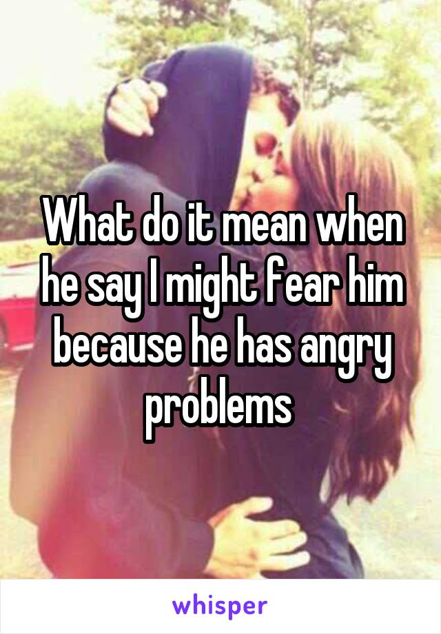 What do it mean when he say I might fear him because he has angry problems