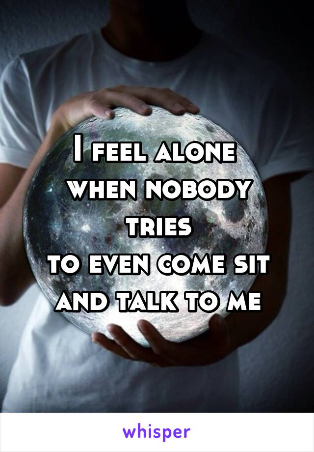 I feel alone  when nobody tries to even come sit and talk to me