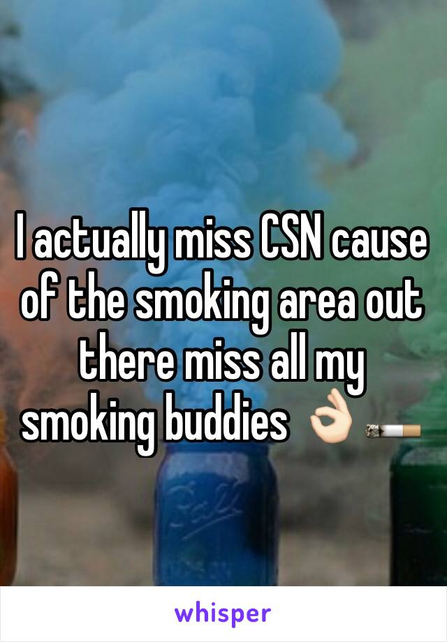 I actually miss CSN cause of the smoking area out there miss all my smoking buddies 👌🏻🚬