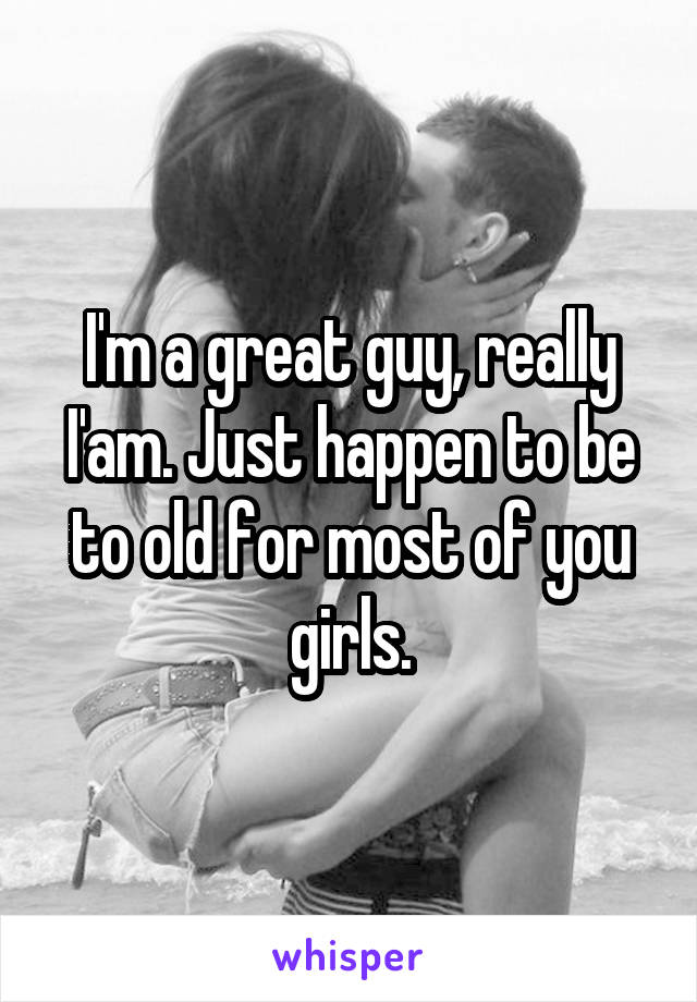 I'm a great guy, really I'am. Just happen to be to old for most of you girls.