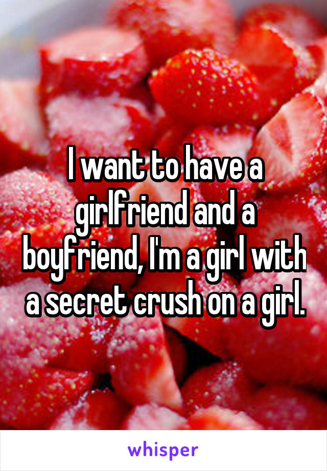 I want to have a girlfriend and a boyfriend, I'm a girl with a secret crush on a girl.